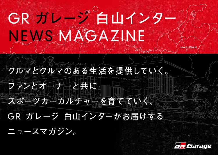 GR ガレージ 白山インター NEWS MAGAZINE